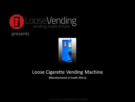Presents Loose Cigarette Vending Machine (Manufactured in South Africa) Loose Vending - 9 September 2010 - Confidential.
