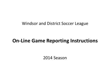 Windsor and District Soccer League On-Line Game Reporting Instructions 2014 Season.
