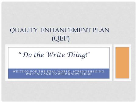 "WRITING FOR THE REAL WORLD: STRENGTHENING WRITING AND CAREER KNOWLEDGE QUALITY ENHANCEMENT PLAN (QEP) "" Do the Write Thing !"""