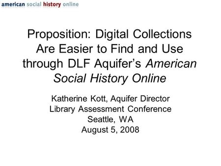 Proposition: Digital Collections Are Easier to Find and Use through DLF Aquifer's American Social History Online Katherine Kott, Aquifer Director Library.
