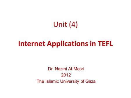 Unit (4) Internet Applications in TEFL Dr. Nazmi Al-Masri 2012 The Islamic University of Gaza.