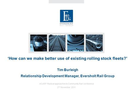 'How can we make better use of existing rolling stock fleets?' Tim Burleigh Relationship Development Manager, Eversholt Rail Group ACoRP 'Radical approaches.