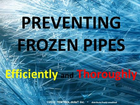 PREVENTING FROZEN PIPES Efficiently and Thoroughly ©2012 TEMTROL deltaT Inc. - distribute freely unedited.
