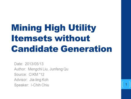 Mining High Utility Itemsets without Candidate Generation Date: 2013/05/13 Author: Mengchi Liu, Junfeng Qu Source: CIKM 12 Advisor: Jia-ling Koh Speaker: