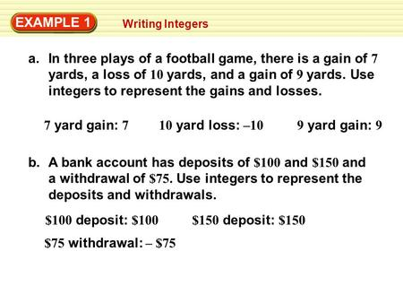 EXAMPLE 1 Writing Integers a.In three plays of a football game, there is a gain of 7 yards, a loss of 10 yards, and a gain of 9 yards. Use integers to.