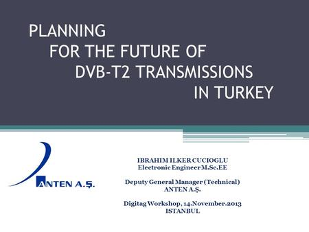 PLANNING FOR THE FUTURE OF DVB-T2 TRANSMISSIONS IN TURKEY IBRAHIM ILKER CUCIOGLU Electronic Engineer M.Sc.EE Deputy General Manager (Technical) ANTEN A.Ş.