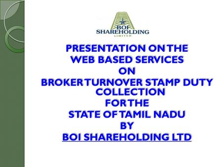 PRESENTATION ON THE WEB BASED SERVICES ON BROKER TURNOVER STAMP DUTY COLLECTION FOR THE STATE OF TAMIL NADU BY BOI SHAREHOLDING LTD PRESENTATION ON THE.