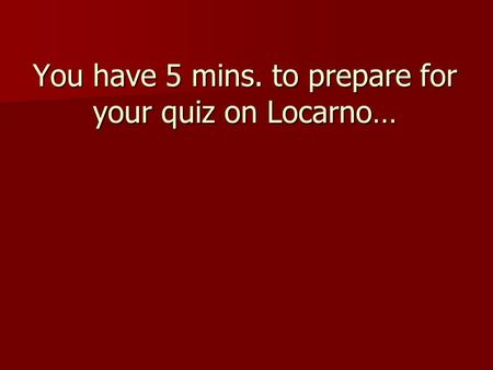 You have 5 mins. to prepare for your quiz on Locarno…