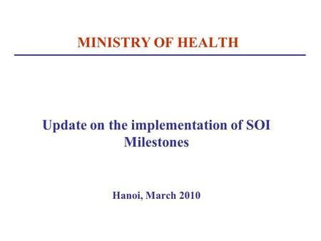 MINISTRY OF HEALTH Update on the implementation of SOI Milestones Hanoi, March 2010.