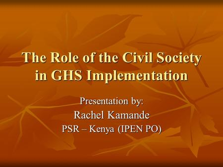 The Role of the Civil Society in GHS Implementation Presentation by: Rachel Kamande PSR – Kenya (IPEN PO)