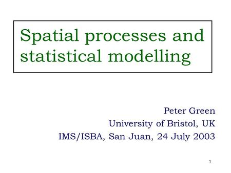 1 Spatial processes and statistical modelling Peter Green University of Bristol, UK IMS/ISBA, San Juan, 24 July 2003.