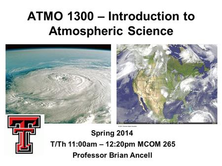 ATMO 1300 – Introduction to Atmospheric Science Spring 2014 Professor Brian Ancell T/Th 11:00am – 12:20pm MCOM 265.