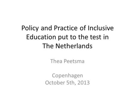 Policy and Practice of Inclusive Education put to the test in The Netherlands Thea Peetsma Copenhagen October 5th, 2013.