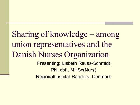Sharing of knowledge – among union representatives and the Danish Nurses Organization Presenting: Lisbeth Reuss-Schmidt RN, dof., MHSc(Nurs) Regionalhospital.