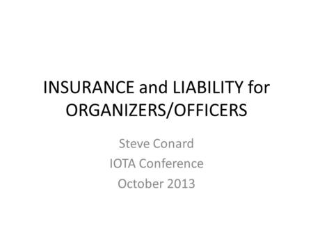 INSURANCE and LIABILITY for ORGANIZERS/OFFICERS Steve Conard IOTA Conference October 2013.