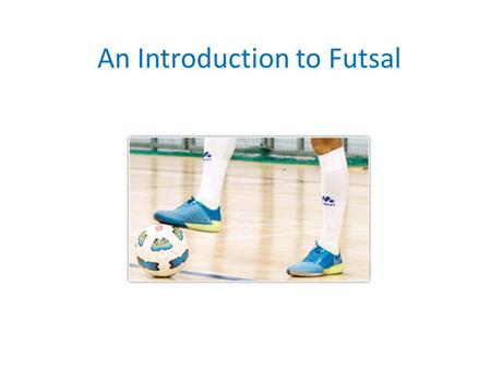 An Introduction to Futsal. Aims To gain knowledge about futsal as a sport To assess the different skills required to play futsal To evaluate the benefits.