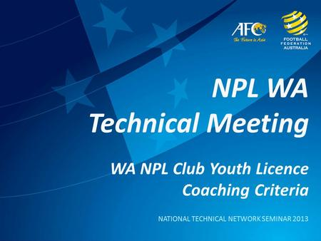 NPL WA Technical Meeting WA NPL Club Youth Licence Coaching Criteria NATIONAL TECHNICAL NETWORK SEMINAR 2013.