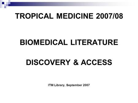 TROPICAL MEDICINE 2007/08 BIOMEDICAL LITERATURE DISCOVERY & ACCESS ITM Library, September 2007.
