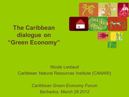 "The Caribbean dialogue on ""Green Economy"" Nicole Leotaud Caribbean Natural Resources Institute (CANARI) Caribbean Green Economy Forum Barbados, March 29."