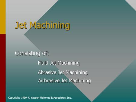 Jet Machining Copyright, 1999 © Yaseen Mahmud & Associates, Inc. Consisting of: Fluid Jet Machining Fluid Jet Machining Abrasive Jet Machining Abrasive.