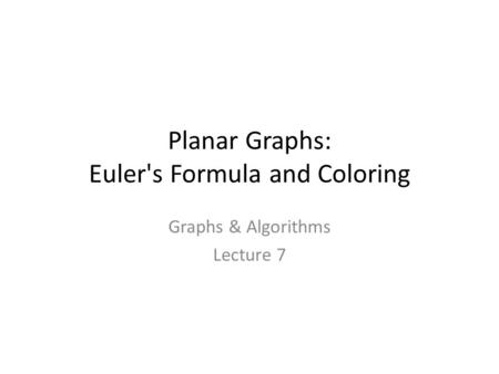 Planar Graphs: Euler's Formula and Coloring Graphs & Algorithms Lecture 7 TexPoint fonts used in EMF. Read the TexPoint manual before you delete this box.: