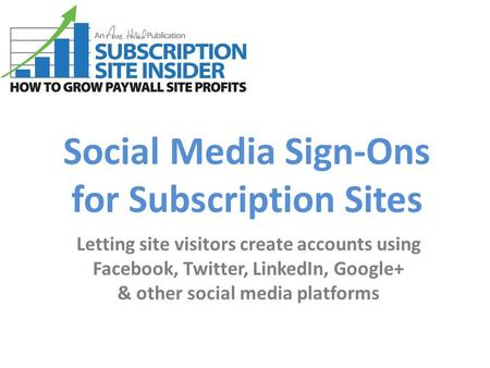 Social Media Sign-Ons for Subscription Sites Letting site visitors create accounts using Facebook, Twitter, LinkedIn, Google+ & other social media platforms.