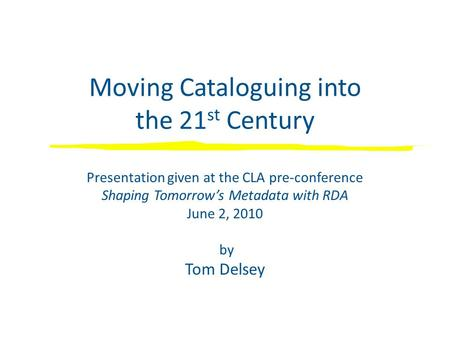 Moving Cataloguing into the 21 st Century Presentation given at the CLA pre-conference Shaping Tomorrow's Metadata with RDA June 2, 2010 by Tom Delsey.