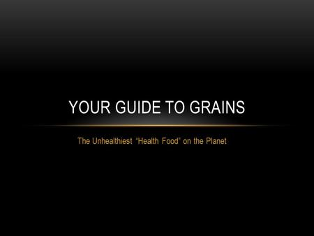"The Unhealthiest ""Health Food"" on the Planet YOUR GUIDE TO GRAINS."