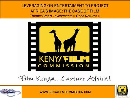 WWW.KENYAFILMCOMMISSION.COM LEVERAGING ON ENTERTAIMENT TO PROJECT AFRICA'S IMAGE: THE CASE OF FILM Theme: Smart Investments > Good Returns >