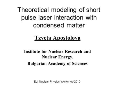 Theoretical modeling of short pulse laser interaction with condensed matter Tzveta Apostolova Institute for Nuclear Research and Nuclear Energy, Bulgarian.