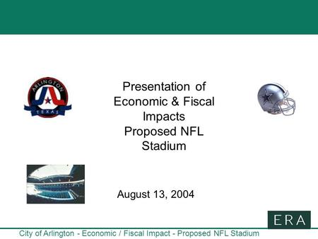 City of Arlington - Economic / Fiscal Impact - Proposed NFL Stadium Presentation of Economic & Fiscal Impacts Proposed NFL Stadium August 13, 2004.