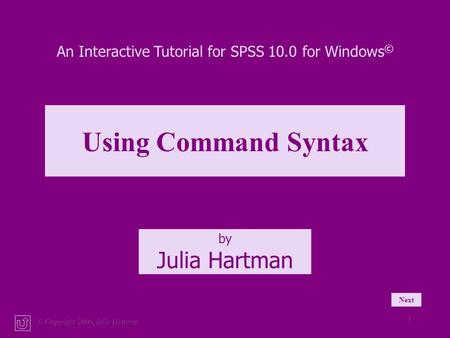 © Copyright 2000, Julia Hartman 1 Next An Interactive Tutorial for SPSS 10.0 for Windows © by Julia Hartman Using Command Syntax.
