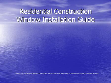 Residential Construction Window Installation Guide *Source: (1) Carpentry & Building Construction Feirer & Feirer (2) Sill to Sash; A Professionals Guide.
