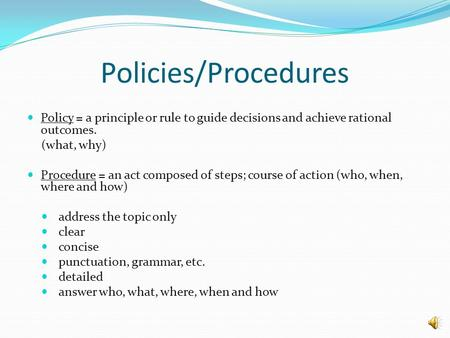 Policies/Procedures Policy = a principle or rule to guide decisions and achieve rational outcomes. (what, why) Procedure = an act composed of steps; course.