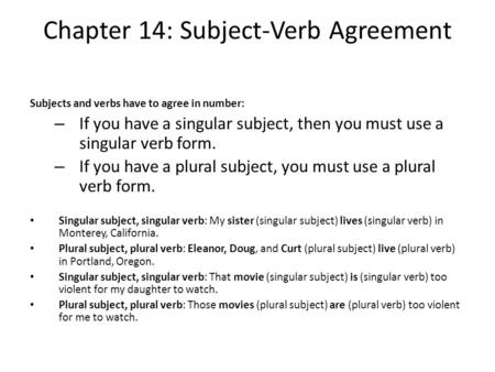 Chapter 14: Subject-Verb Agreement Subjects and verbs have to agree in number: – If you have a singular subject, then you must use a singular verb form.