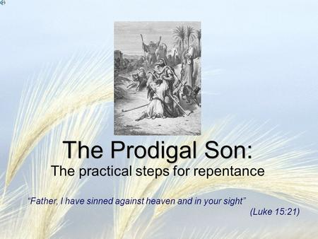 "The Prodigal Son: The Prodigal Son: The practical steps for repentance ""Father, I have sinned against heaven and in your sight"" (Luke 15:21)"