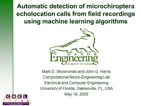Automatic detection of microchiroptera echolocation calls from field recordings using machine learning algorithms Mark D. Skowronski and John G. Harris.