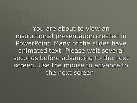 You are about to view an instructional presentation created in PowerPoint. Many of the slides have animated text. Please wait several seconds before advancing.