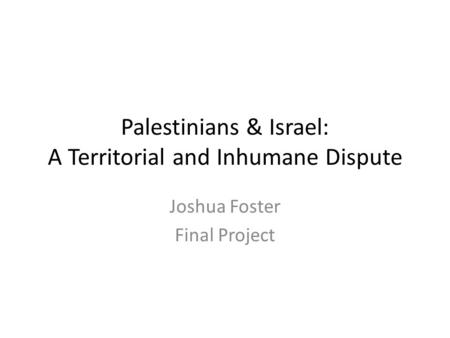 Palestinians & Israel: A Territorial and Inhumane Dispute Joshua Foster Final Project.