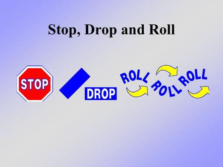 Stop, Drop and Roll. What we will learn today Today we will practice what we learned before about how we can protect ourselves if our clothes, or someone.