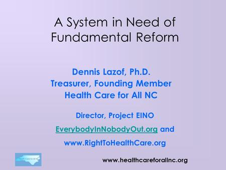 Www.healthcareforallnc.org A System in Need of Fundamental Reform Dennis Lazof, Ph.D. Treasurer, Founding Member Health Care for All NC Director, Project.