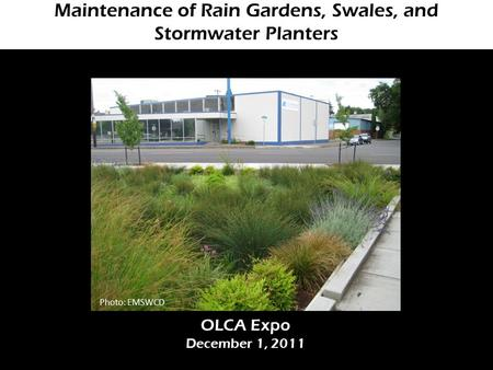 Maintenance of Rain Gardens, Swales, and Stormwater Planters OLCA Expo December 1, 2011 Photo: EMSWCD.