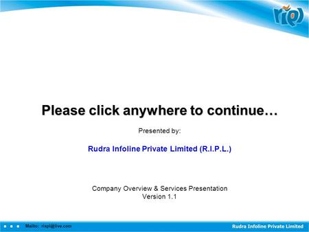 Mailto: Please click anywhere to continue… Presented by: Rudra Infoline Private Limited (R.I.P.L.) Company Overview & Services Presentation.