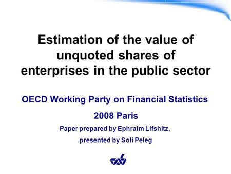 Estimation of the value of unquoted shares of enterprises in the public sector OECD Working Party on Financial Statistics 2008 Paris Paper prepared by.