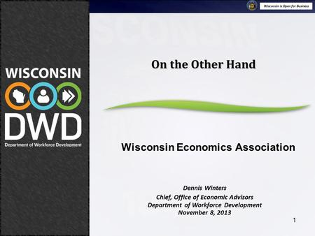 Wisconsin is Open for Business November 8, 2013 On the Other Hand Wisconsin Economic Association 1 Dennis Winters Chief, Office of Economic Advisors Department.
