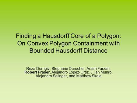 Finding a Hausdorff Core of a Polygon: On Convex Polygon Containment with Bounded Hausdorff Distance Reza Dorrigiv, Stephane Durocher, Arash Farzan, Robert.