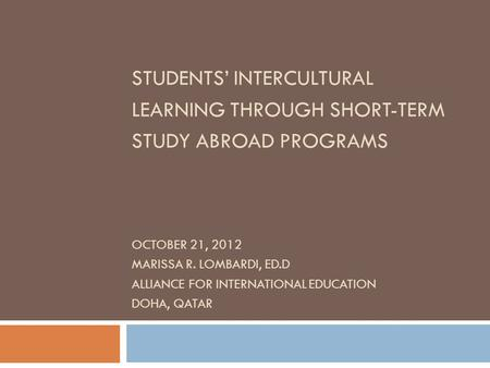 STUDENTS' INTERCULTURAL LEARNING THROUGH SHORT-TERM STUDY ABROAD PROGRAMS OCTOBER 21, 2012 MARISSA R. LOMBARDI, ED.D ALLIANCE FOR INTERNATIONAL EDUCATION.