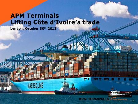APM Terminals Lifting Côte d'Ivoire's trade London, October 30 th 2013.