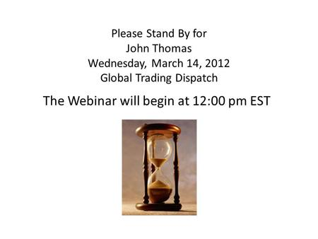 Please Stand By for John Thomas Wednesday, March 14, 2012 Global Trading Dispatch The Webinar will begin at 12:00 pm EST.