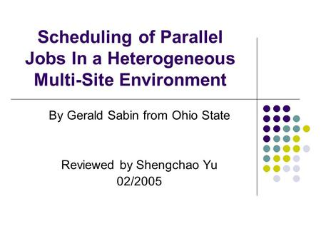 Scheduling of Parallel Jobs In a Heterogeneous Multi-Site Environment By Gerald Sabin from Ohio State Reviewed by Shengchao Yu 02/2005.